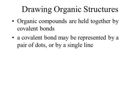 Drawing Organic Structures Organic compounds are held together by covalent bonds a covalent bond may be represented by a pair of dots, or by a single line.