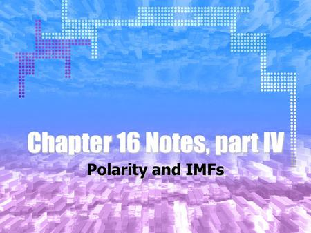Chapter 16 Notes, part IV Polarity and IMFs. Types of Bonds Up until now, we have assumed that there are two types of bonds: Covalent and Ionic. This.