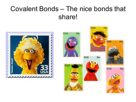 Covalent Bonds – The nice bonds that share!