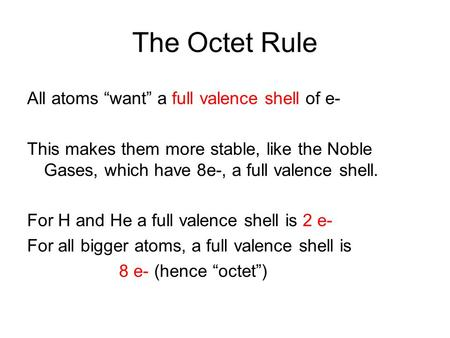 "The Octet Rule All atoms ""want"" a full valence shell of e- This makes them more stable, like the Noble Gases, which have 8e-, a full valence shell. For."
