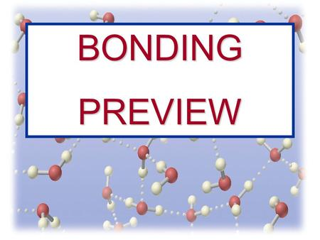 BONDINGPREVIEW. Bonds Between Atoms Covalent Ionic Polyatomic Ions Metallic Molecular Substance Polar Nonpolar Coordinate Covalent Network Solids What.