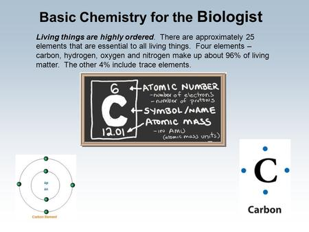 Living things are highly ordered. There are approximately 25 elements that are essential to all living things. Four elements – carbon, hydrogen, oxygen.