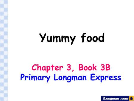 Yummy food Chapter 3, Book 3B Primary Longman Express.