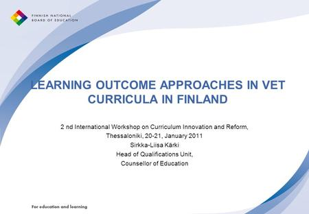 LEARNING OUTCOME APPROACHES IN VET CURRICULA IN FINLAND 2 nd International Workshop on Curriculum Innovation and Reform, Thessaloniki, 20-21, January 2011.