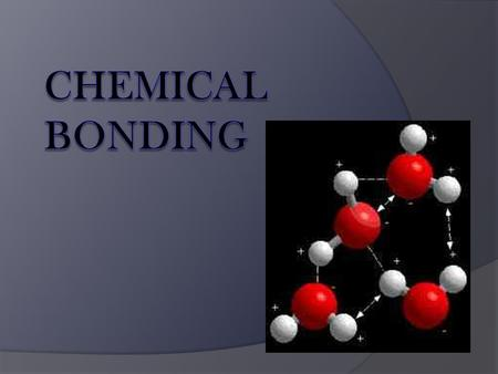 Chemical Bond  The attraction between atoms that holds them together and makes them function as a unit.