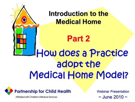 Affiliated with Children's Medical Services Affiliated with Children's Medical Services Introduction to the Medical Home Part 2 How does a Practice adopt.