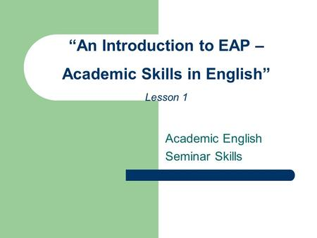 "Academic English Seminar Skills ""An Introduction to EAP – Academic Skills in English"" Lesson 1."