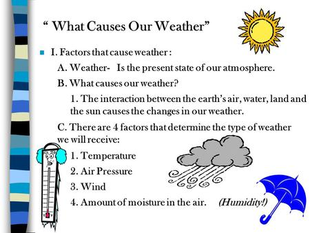 """ What Causes Our Weather"" n I. Factors that cause weather : A. Weather-Is the present state of our atmosphere. B. What causes our weather? 1. The interaction."