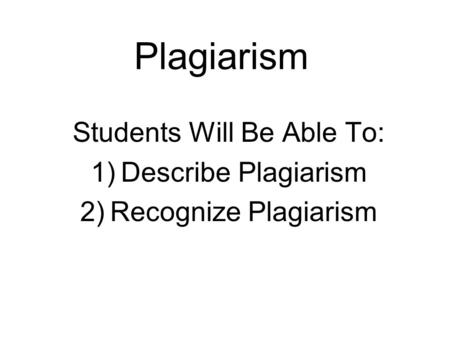 Plagiarism Students Will Be Able To: 1)Describe Plagiarism 2)Recognize Plagiarism.