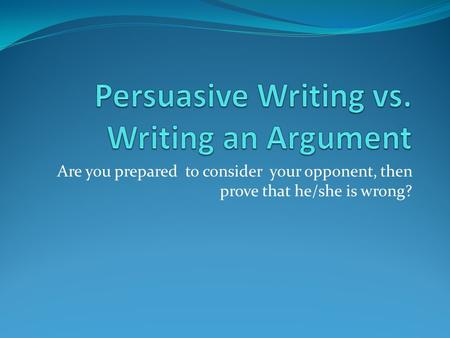 Persuasive Writing vs. Writing an Argument