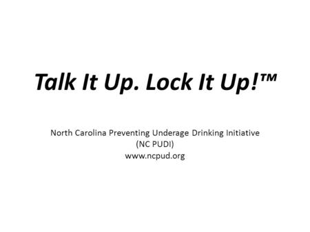 Talk It Up. Lock It Up!™ North Carolina Preventing Underage Drinking Initiative (NC PUDI) www.ncpud.org.