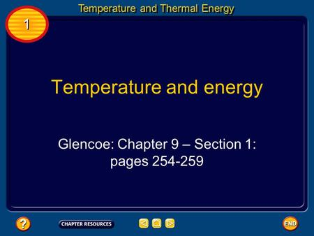 1 1 Temperature and Thermal Energy Temperature and energy Glencoe: Chapter 9 – Section 1: pages 254-259.