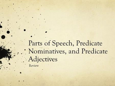 Parts of Speech, Predicate Nominatives, and Predicate Adjectives Review.