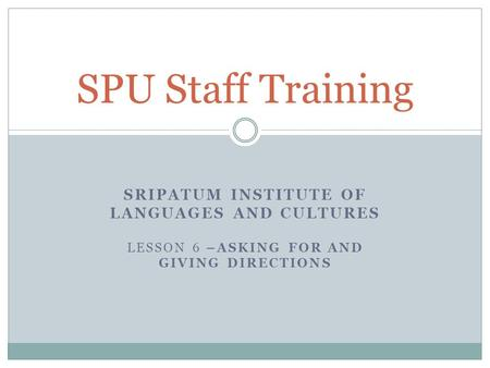 SRIPATUM INSTITUTE OF LANGUAGES AND CULTURES LESSON 6 –ASKING FOR AND GIVING DIRECTIONS SPU Staff Training.