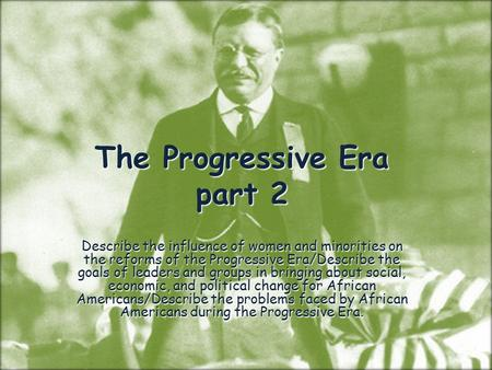 The Progressive Era part 2 Describe the influence of women and minorities on the reforms of the Progressive Era/Describe the goals of leaders and groups.