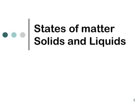 States of matter Solids and Liquids 1. Gases, Solids, and Liquids Phase Particle Properties SpacingEnergyMotionVolumeShape Solid Liquid Gas closelowvibrationaldefinite.