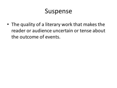 Suspense The quality of a literary work that makes the reader or audience uncertain or tense about the outcome of events.