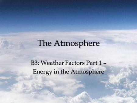 The Atmosphere B3: Weather Factors Part 1 – Energy in the Atmosphere.