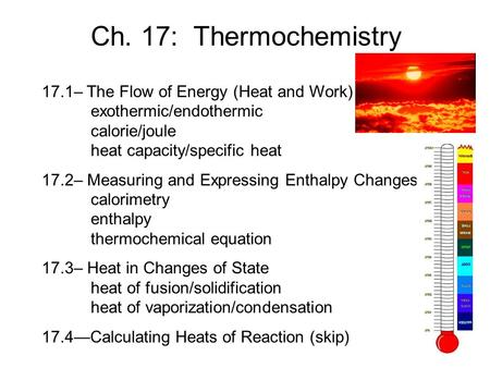 Ch. 17: Thermochemistry 17.1– The Flow of Energy (Heat and Work) 	exothermic/endothermic 	calorie/joule 	heat capacity/specific heat 17.2– Measuring and.