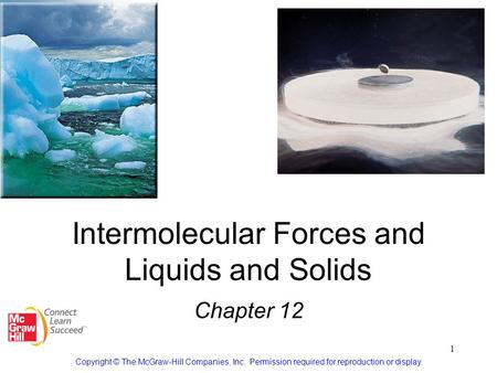 1 Intermolecular Forces and Liquids and Solids Chapter 12 Copyright © The McGraw-Hill Companies, Inc. Permission required for reproduction or display.
