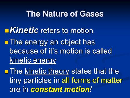 The Nature of Gases Kinetic refers to motion Kinetic refers to motion The energy an object has because of it's motion is called kinetic energy The energy.