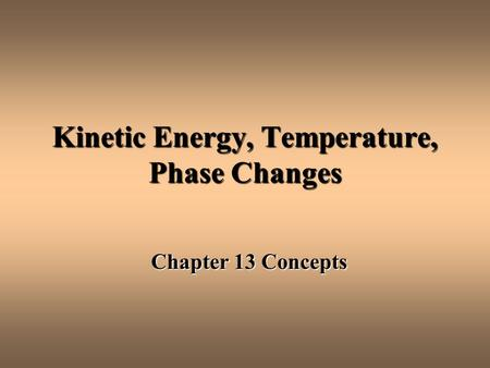 Kinetic Energy, Temperature, Phase Changes Chapter 13 Concepts.