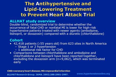 The Antihypertensive and Lipid-Lowering Treatment to Prevent Heart Attack Trial ALLHAT study overview Double-blind, randomized trial to determine whether.