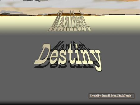 Manifest Destiny Created by: Susan M. Pojer & Mark Temple.