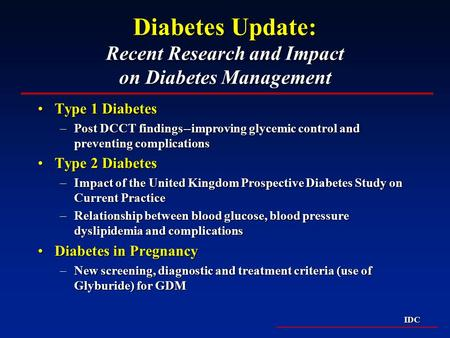 IDC Diabetes Update: Recent Research and Impact on Diabetes Management Type 1 DiabetesType 1 Diabetes –Post DCCT findings--improving glycemic control and.