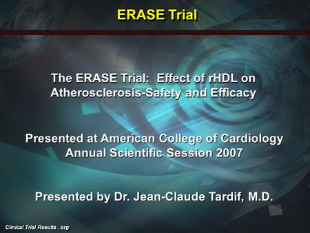 Clinical Trial Results. org The ERASE Trial: Effect of rHDL on Atherosclerosis-Safety and Efficacy Presented at American College of Cardiology Annual Scientific.