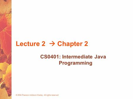 © 2004 Pearson Addison-Wesley. All rights reserved Lecture 2  Chapter 2 CS0401: Intermediate Java Programming.