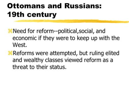 Ottomans and Russians: 19th century zNeed for reform--political,social, and economic if they were to keep up with the West. zReforms were attempted, but.