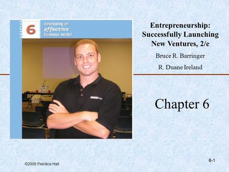 ©2008 Prentice Hall 6-1 Chapter 6 Entrepreneurship: Successfully Launching New Ventures, 2/e Bruce R. Barringer R. Duane Ireland.