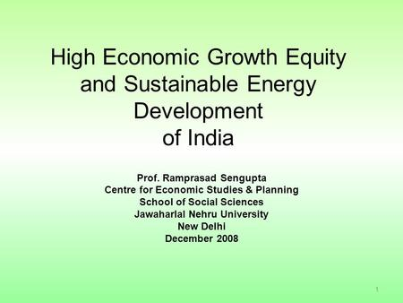 High Economic Growth Equity and Sustainable Energy Development of <strong>India</strong> Prof. Ramprasad Sengupta Centre for Economic Studies & Planning School of Social.