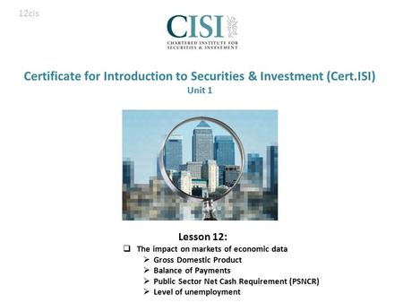 Certificate for Introduction to Securities & Investment (Cert.ISI) Unit 1 Lesson 12:  The impact on markets of economic data  Gross Domestic Product.