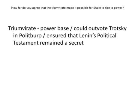 How far do you agree that the triumvirate made it possible for Stalin to rise to power? Triumvirate - power base / could outvote Trotsky in Politburo /