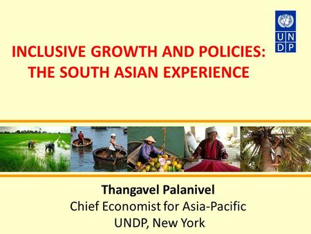 INCLUSIVE GROWTH AND POLICIES: THE SOUTH ASIAN EXPERIENCE Thangavel Palanivel Chief Economist for Asia-Pacific UNDP, New York.