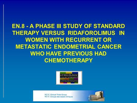 EN.8 - A PHASE III STUDY OF STANDARD THERAPY VERSUS RIDAFOROLIMUS IN WOMEN WITH RECURRENT OR METASTATIC ENDOMETRIAL CANCER WHO HAVE PREVIOUS HAD CHEMOTHERAPY.