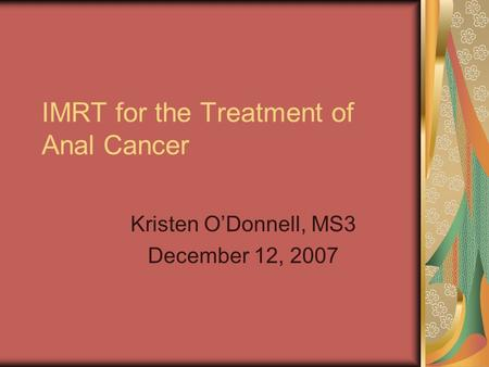 IMRT for the Treatment of Anal Cancer Kristen O'Donnell, MS3 December 12, 2007.