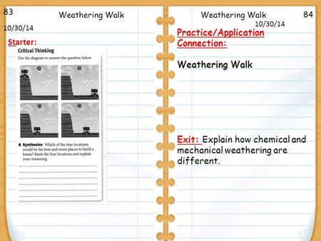 84 83 10/30/14 Starter: Weathering Walk Practice/Application Connection: Weathering Walk Exit: Explain how chemical and mechanical weathering are different.