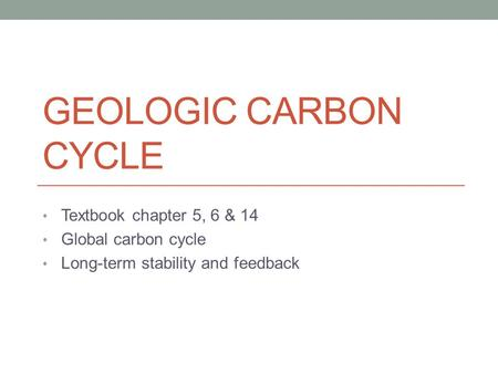GEOLOGIC CARBON CYCLE Textbook chapter 5, 6 & 14 Global carbon cycle Long-term stability and feedback.