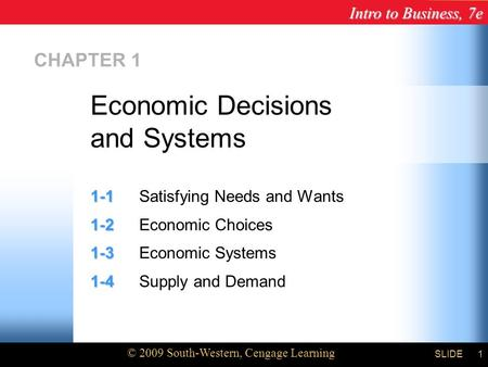Intro to Business, 7e © 2009 South-Western, Cengage Learning SLIDE1 CHAPTER 1 1-1 1-1Satisfying Needs and Wants 1-2 1-2Economic Choices 1-3 1-3Economic.