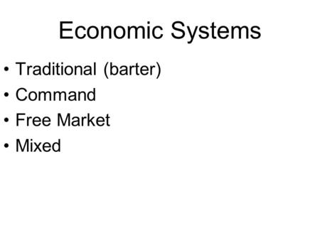 Economic Systems Traditional (barter) Command Free Market Mixed.
