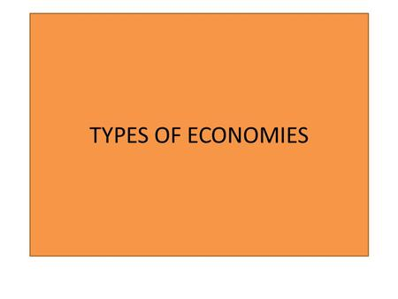 TYPES OF ECONOMIES. TRADITIONAL ECONOMY Economic decisions are made according to long established ways of doing things and are unlikely to change. Example: