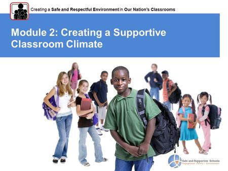 Module 2: Creating a Supportive Classroom Climate Creating a Safe and Respectful Environment in Our Nation's Classrooms.