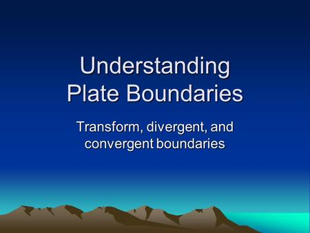 Understanding Plate Boundaries Transform, divergent, and convergent boundaries.