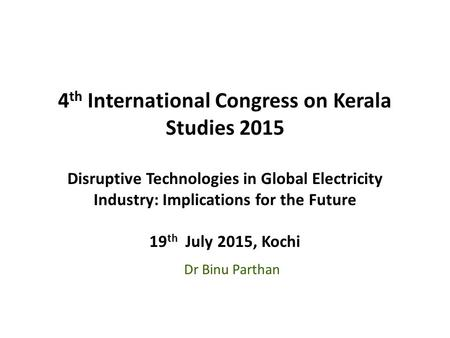 4 th International Congress on Kerala Studies 2015 Disruptive Technologies in Global Electricity Industry: Implications for the Future 19 th July 2015,