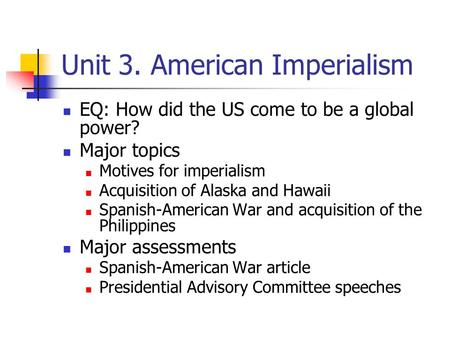 Unit 3. American Imperialism EQ: How did the US come to be a global power? Major topics Motives for imperialism Acquisition of Alaska and Hawaii Spanish-American.