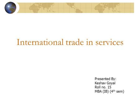International trade in services Presented By: Keshav Goyal Roll no. 15 MBA (IB) (4 th sem)