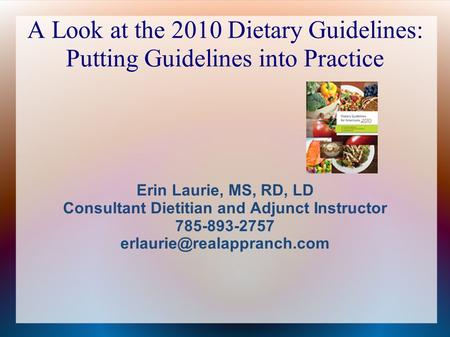 A Look at the 2010 Dietary Guidelines: Putting Guidelines into Practice Erin Laurie, MS, RD, LD Consultant Dietitian and Adjunct Instructor 785-893-2757.